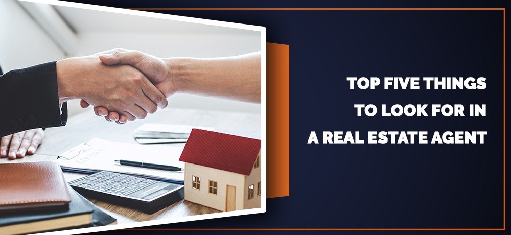 TOP FIVE THINGS TO LOOK FOR IN A REAL ESTATE AGENT